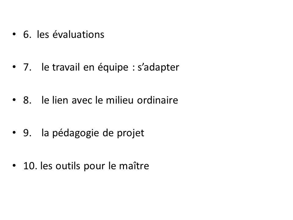 6. les évaluations 7. le travail en équipe : s'adapter. 8. le lien avec le milieu ordinaire. 9. la pédagogie de projet.