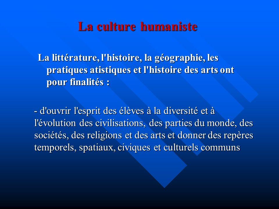 La culture humaniste La littérature, l histoire, la géographie, les pratiques atistiques et l histoire des arts ont pour finalités :