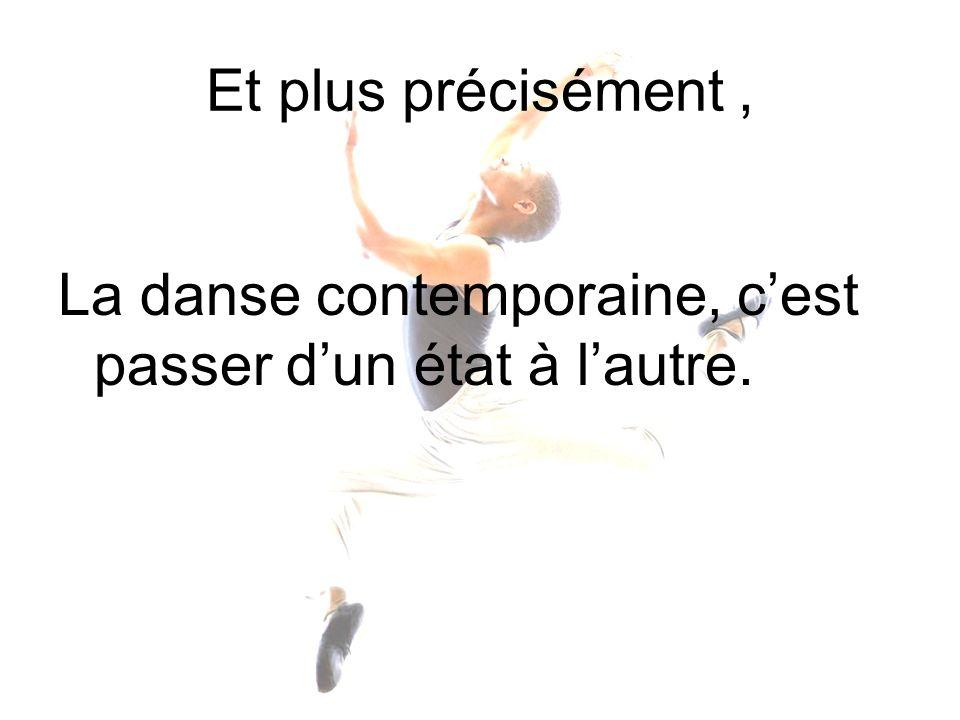Et plus précisément , La danse contemporaine, c'est passer d'un état à l'autre.