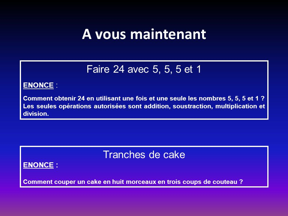 A vous maintenant Faire 24 avec 5, 5, 5 et 1 Tranches de cake ENONCE :