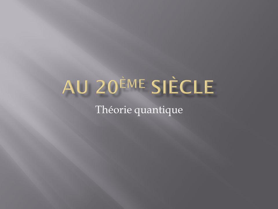 Au 20ème siècle Théorie quantique