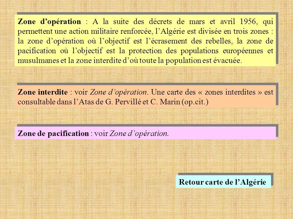 Zone d'opération : A la suite des décrets de mars et avril 1956, qui permettent une action militaire renforcée, l'Algérie est divisée en trois zones : la zone d'opération où l'objectif est l'écrasement des rebelles, la zone de pacification où l'objectif est la protection des populations européennes et musulmanes et la zone interdite d'où toute la population est évacuée.