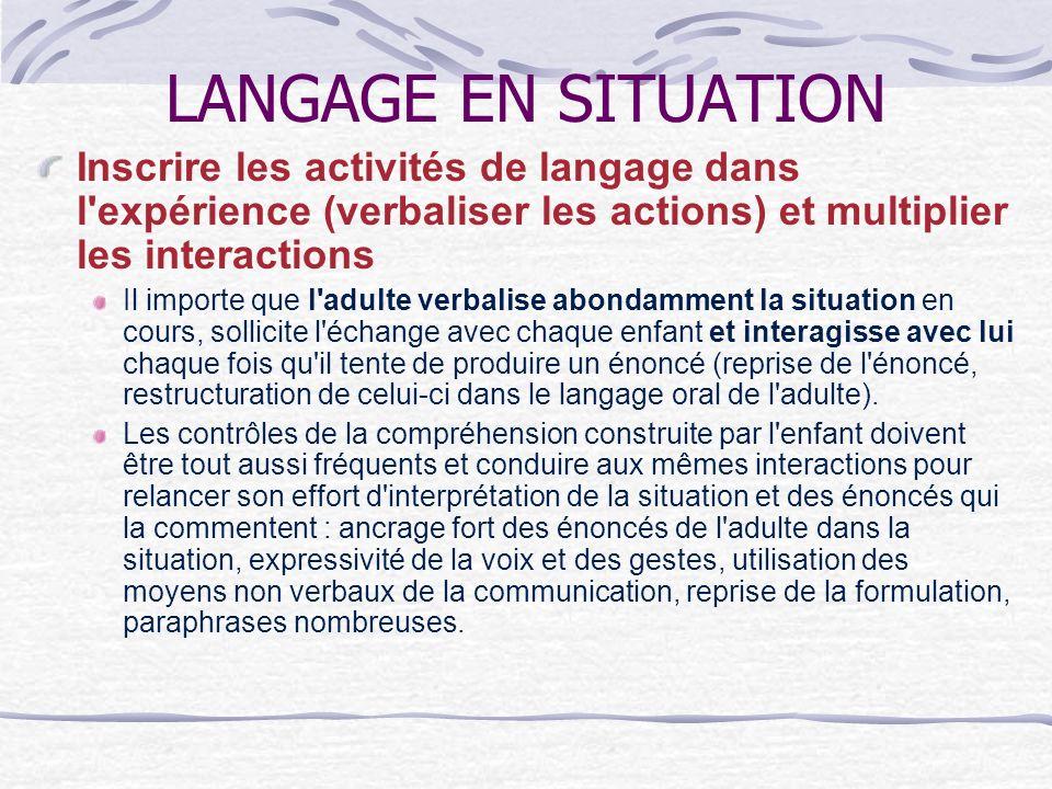 LANGAGE EN SITUATION Inscrire les activités de langage dans l expérience (verbaliser les actions) et multiplier les interactions.