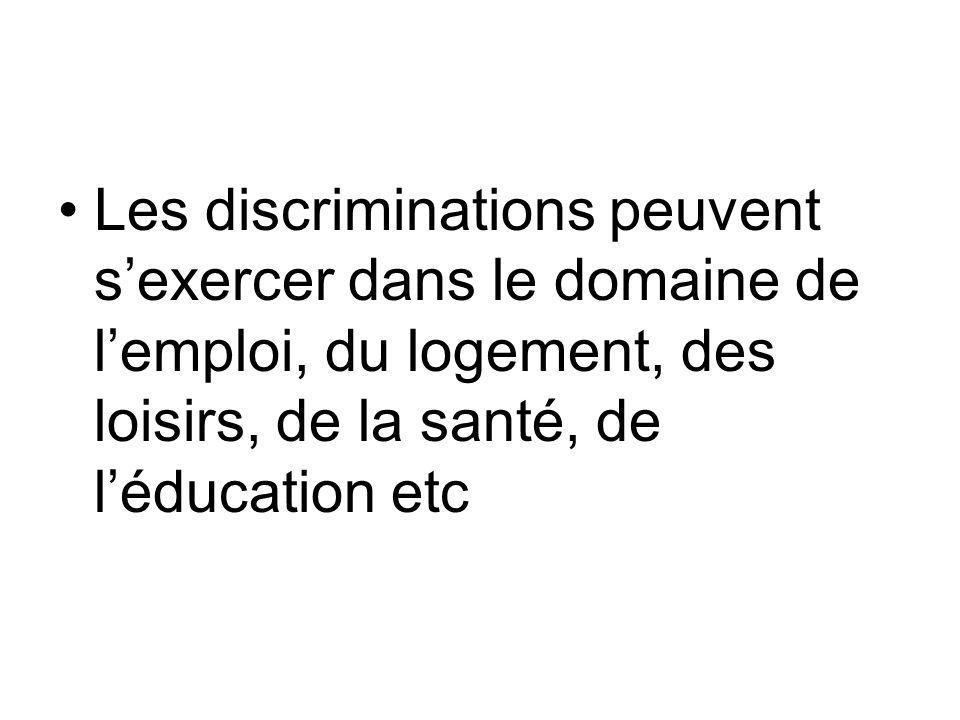 Les discriminations peuvent s'exercer dans le domaine de l'emploi, du logement, des loisirs, de la santé, de l'éducation etc