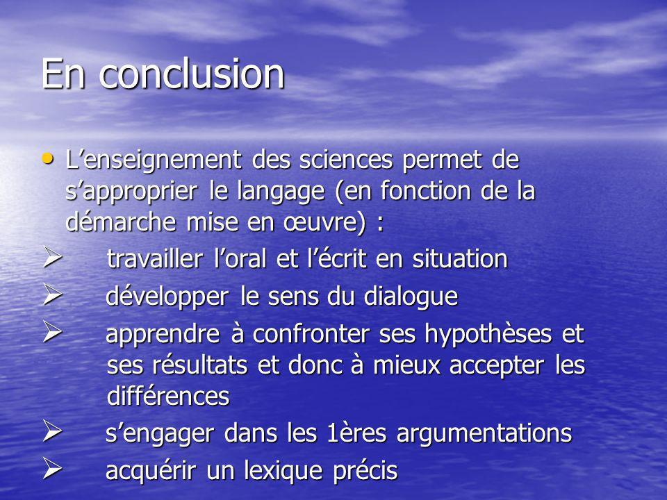 En conclusion L'enseignement des sciences permet de s'approprier le langage (en fonction de la démarche mise en œuvre) :
