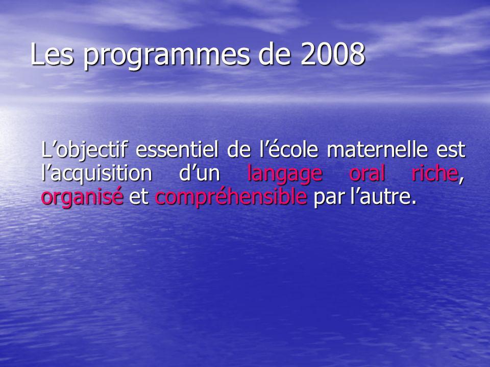 Les programmes de 2008 L'objectif essentiel de l'école maternelle est l'acquisition d'un langage oral riche, organisé et compréhensible par l'autre.