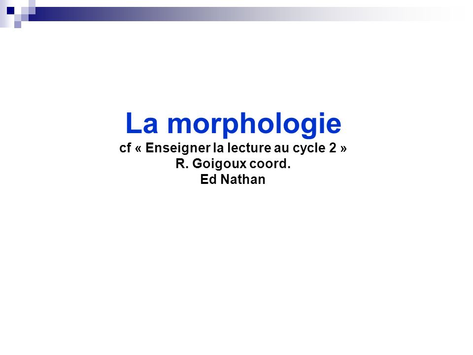 La morphologie cf « Enseigner la lecture au cycle 2 » R. Goigoux coord