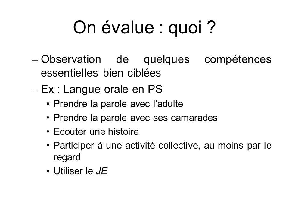 On évalue : quoi Observation de quelques compétences essentielles bien ciblées. Ex : Langue orale en PS.
