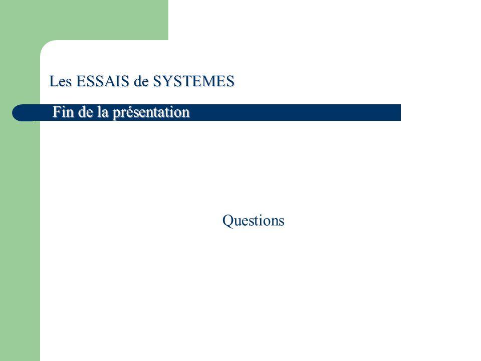 Les ESSAIS de SYSTEMES Fin de la présentation Questions