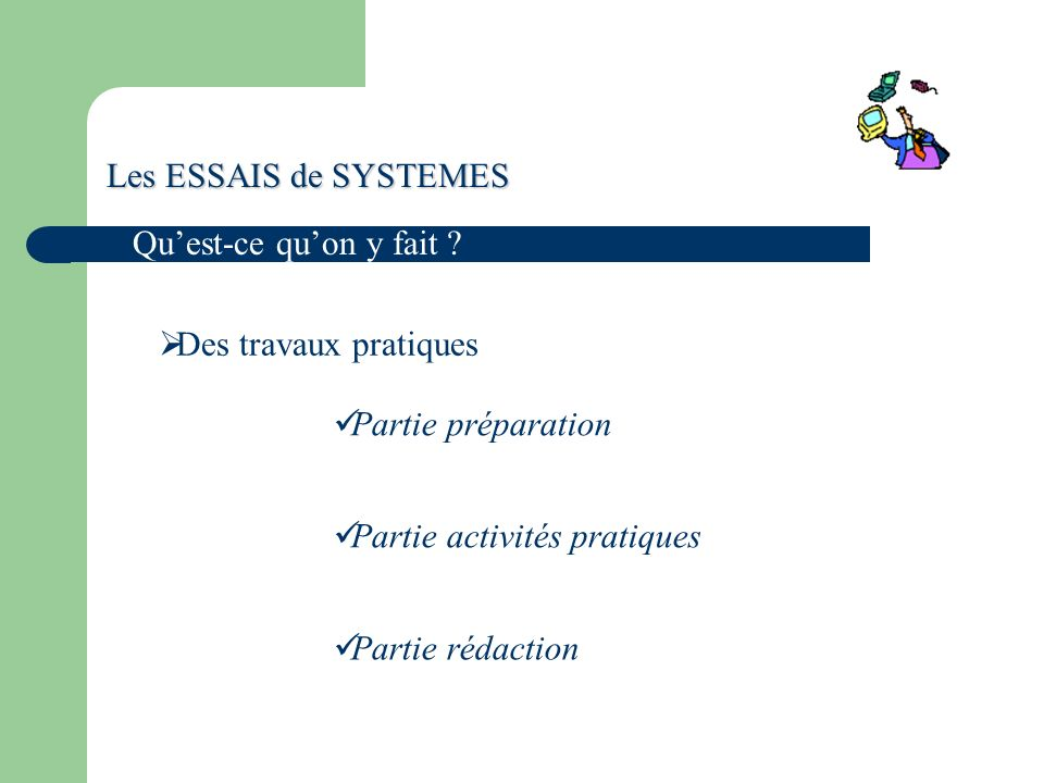 Les ESSAIS de SYSTEMES Qu'est-ce qu'on y fait Des travaux pratiques. Partie préparation. Partie activités pratiques.