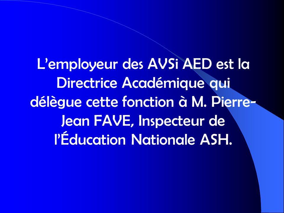 L'employeur des AVSi AED est la Directrice Académique qui délègue cette fonction à M. Pierre-Jean FAVE, Inspecteur de l'Éducation Nationale ASH.