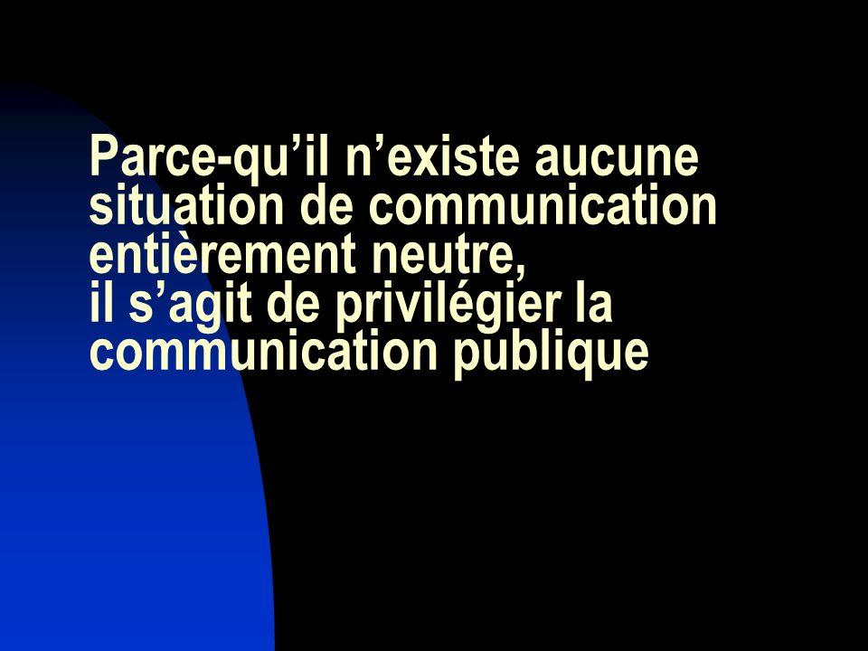Parce-qu'il n'existe aucune situation de communication entièrement neutre, il s'agit de privilégier la communication publique