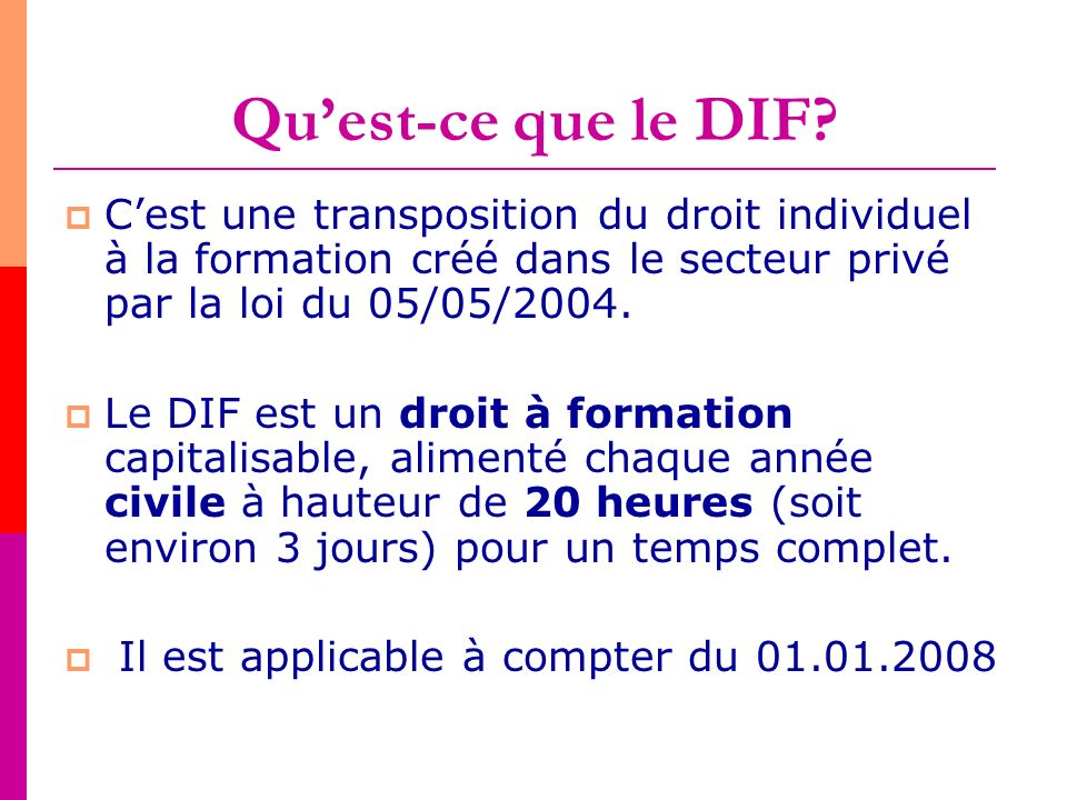 Qu'est-ce que le DIF C'est une transposition du droit individuel à la formation créé dans le secteur privé par la loi du 05/05/2004.
