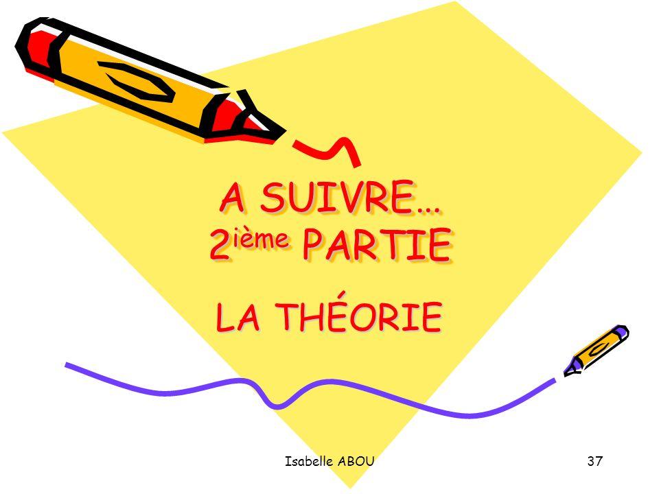 A SUIVRE… 2ième PARTIE LA THÉORIE Isabelle ABOU