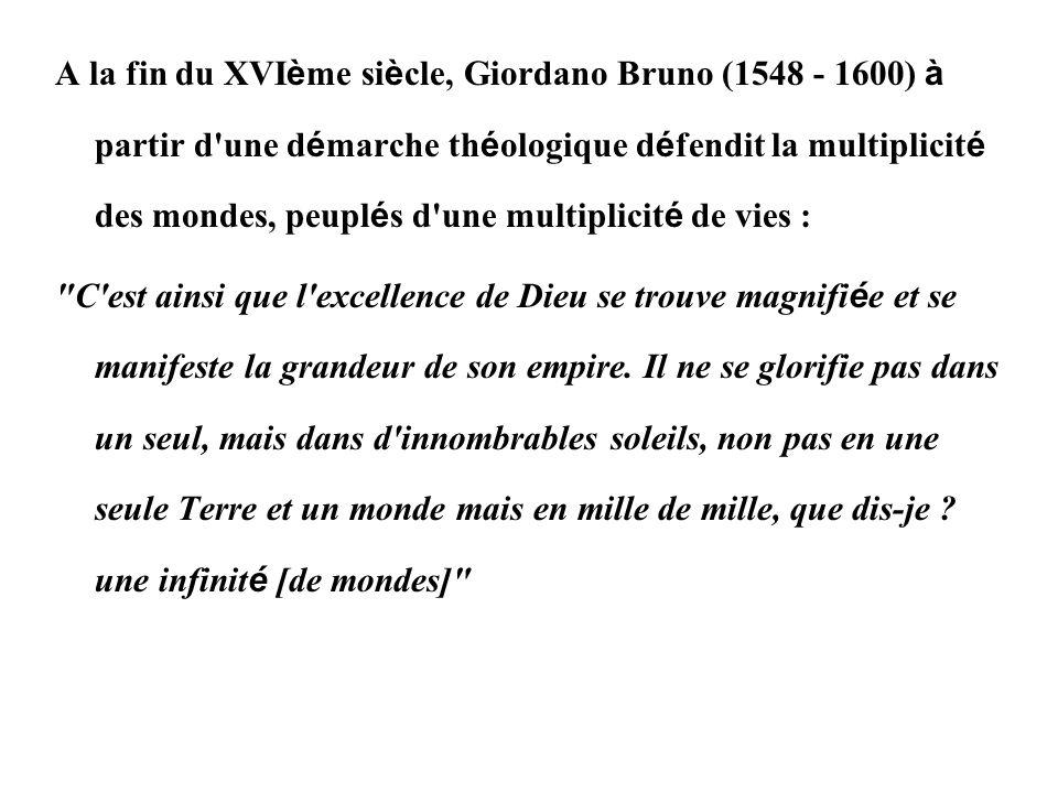 A la fin du XVIème siècle, Giordano Bruno (1548 - 1600) à partir d une démarche théologique défendit la multiplicité des mondes, peuplés d une multiplicité de vies :