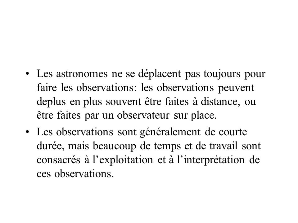 Les astronomes ne se déplacent pas toujours pour faire les observations: les observations peuvent deplus en plus souvent être faites à distance, ou être faites par un observateur sur place.