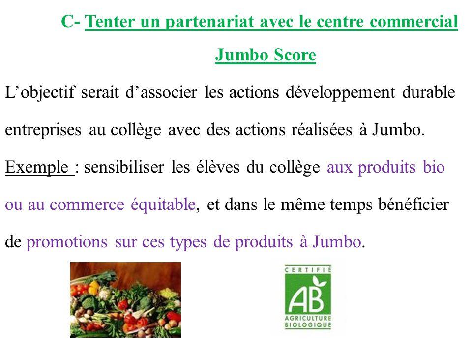 C- Tenter un partenariat avec le centre commercial Jumbo Score L'objectif serait d'associer les actions développement durable entreprises au collège avec des actions réalisées à Jumbo.