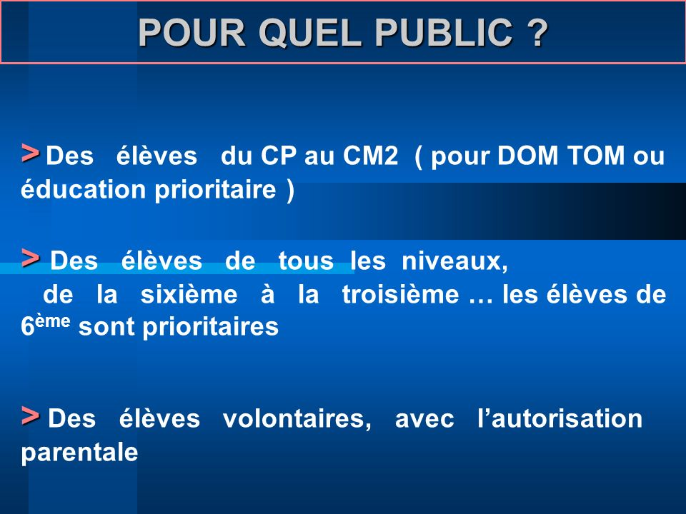POUR QUEL PUBLIC > Des élèves du CP au CM2 ( pour DOM TOM ou éducation prioritaire ) > Des élèves de tous les niveaux,