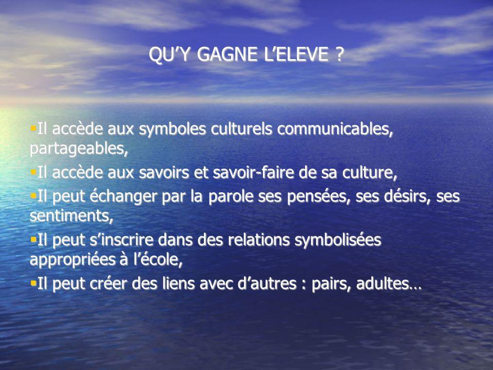 QU'Y GAGNE L'ELEVE Il accède aux symboles culturels communicables, partageables, Il accède aux savoirs et savoir-faire de sa culture,