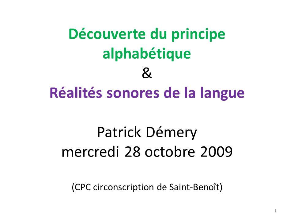 Découverte du principe alphabétique & Réalités sonores de la langue Patrick Démery mercredi 28 octobre 2009 (CPC circonscription de Saint-Benoît)