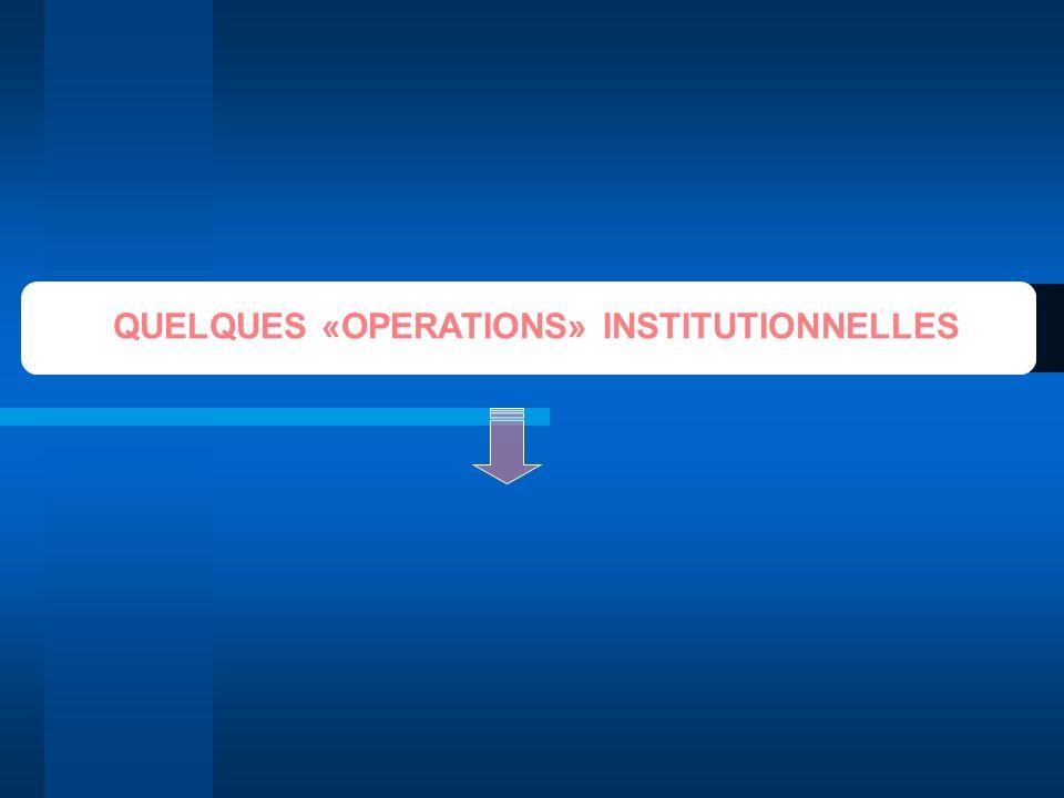 QUELQUES «OPERATIONS» INSTITUTIONNELLES