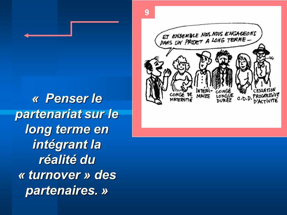 9 « Penser le partenariat sur le long terme en intégrant la réalité du « turnover » des partenaires. »