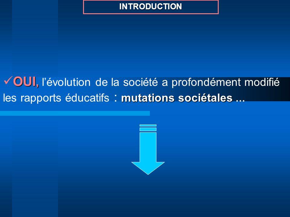 INTRODUCTIONOUI, l'évolution de la société a profondément modifié les rapports éducatifs : mutations sociétales …