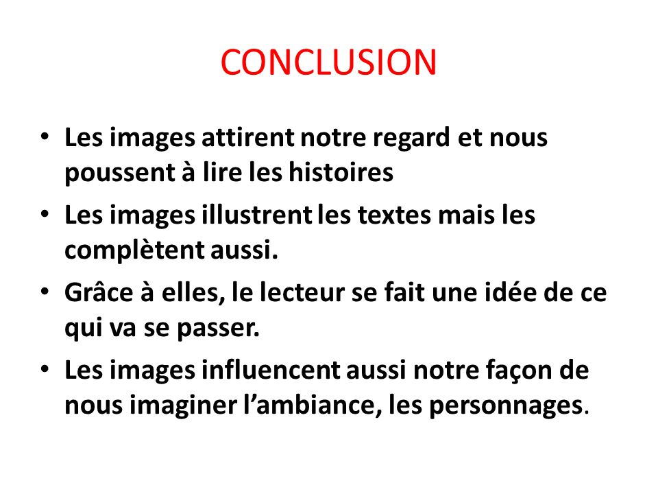 CONCLUSION Les images attirent notre regard et nous poussent à lire les histoires. Les images illustrent les textes mais les complètent aussi.