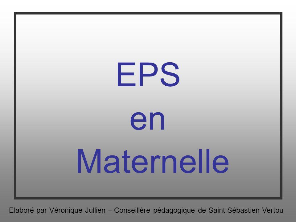 EPS en Maternelle Elaboré par Véronique Jullien – Conseillère pédagogique de Saint Sébastien Vertou