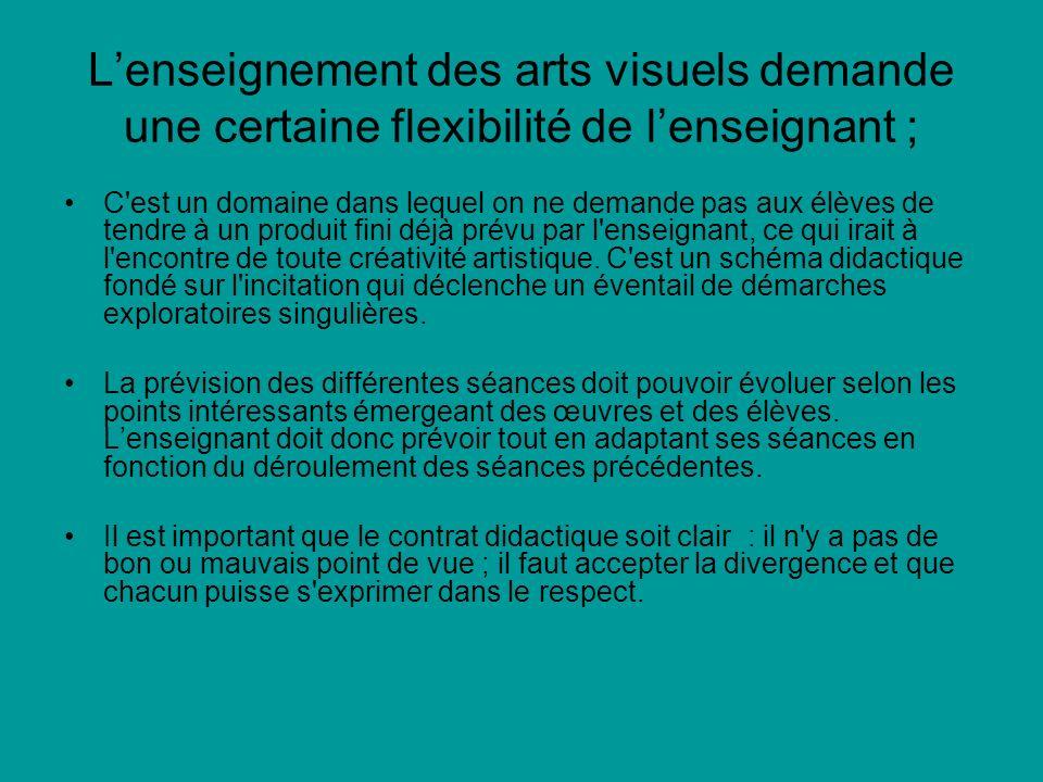 L'enseignement des arts visuels demande une certaine flexibilité de l'enseignant ;