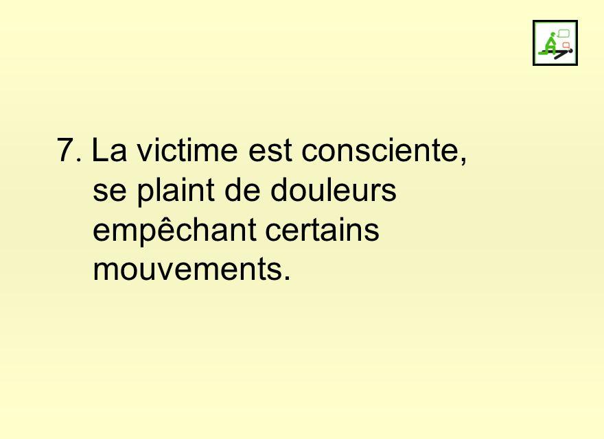 7. La victime est consciente,