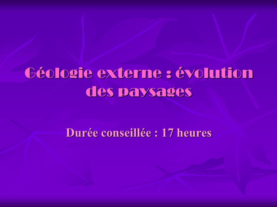 Géologie externe : évolution des paysages Durée conseillée : 17 heures