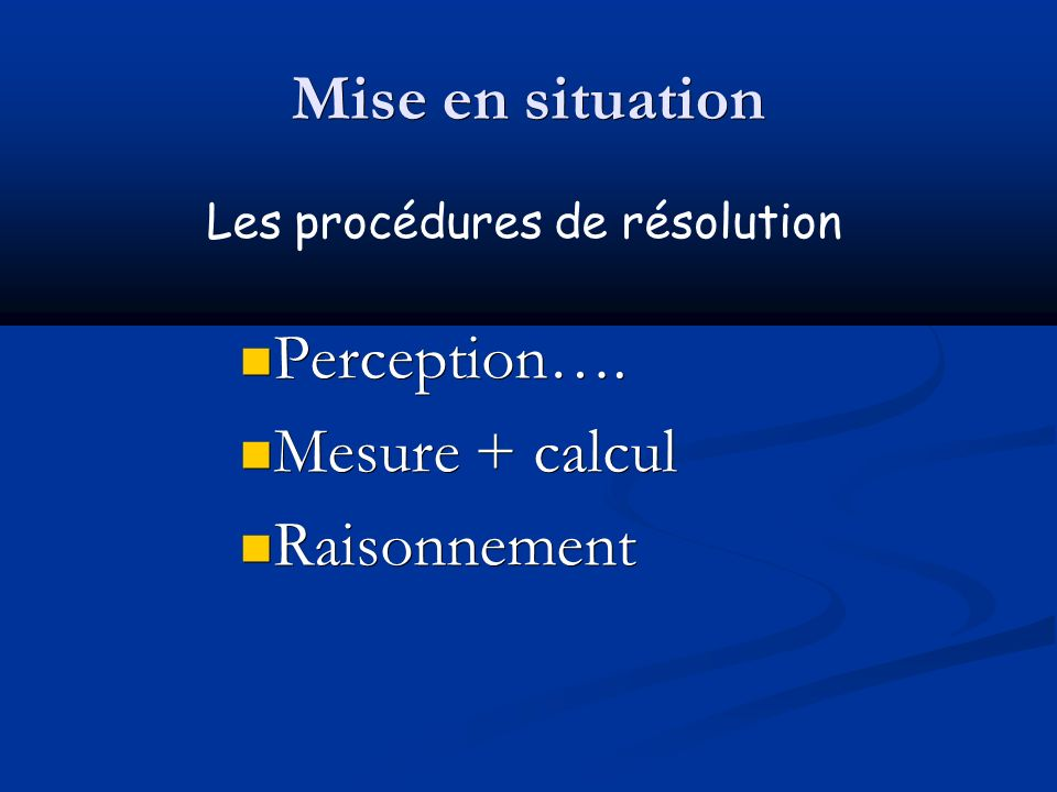 Mise en situation Perception…. Mesure + calcul Raisonnement