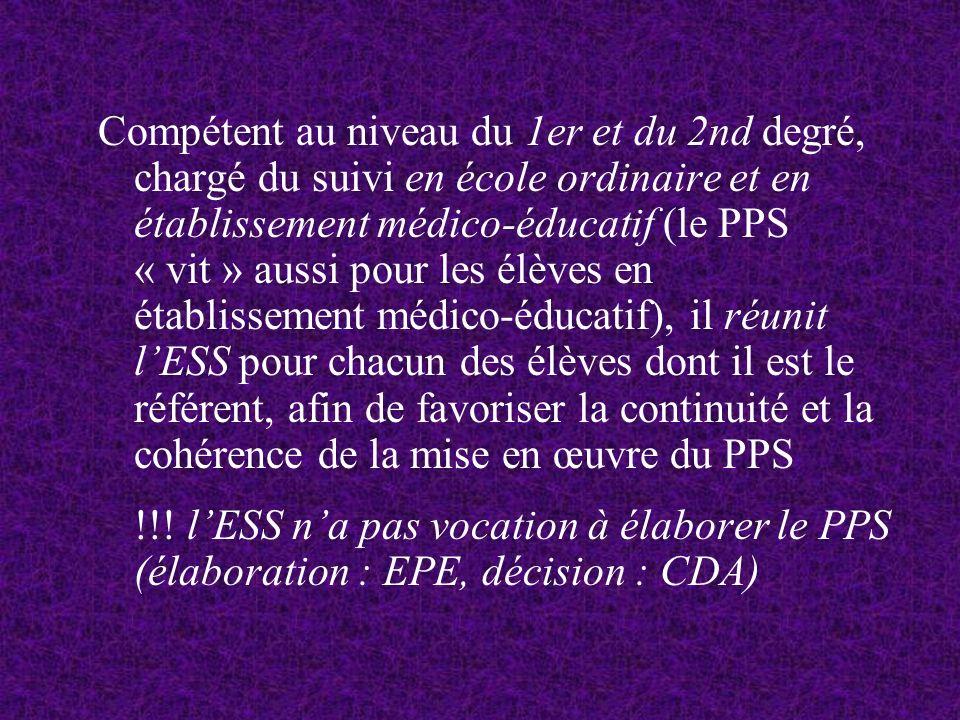 Compétent au niveau du 1er et du 2nd degré, chargé du suivi en école ordinaire et en établissement médico-éducatif (le PPS « vit » aussi pour les élèves en établissement médico-éducatif), il réunit l'ESS pour chacun des élèves dont il est le référent, afin de favoriser la continuité et la cohérence de la mise en œuvre du PPS
