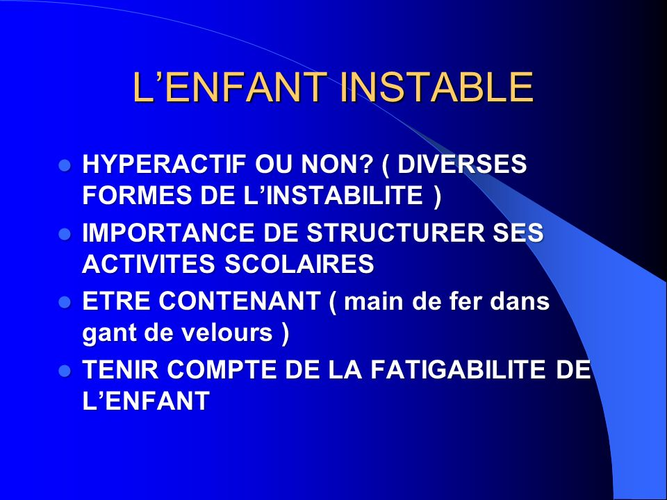 L'ENFANT INSTABLE HYPERACTIF OU NON ( DIVERSES FORMES DE L'INSTABILITE ) IMPORTANCE DE STRUCTURER SES ACTIVITES SCOLAIRES.