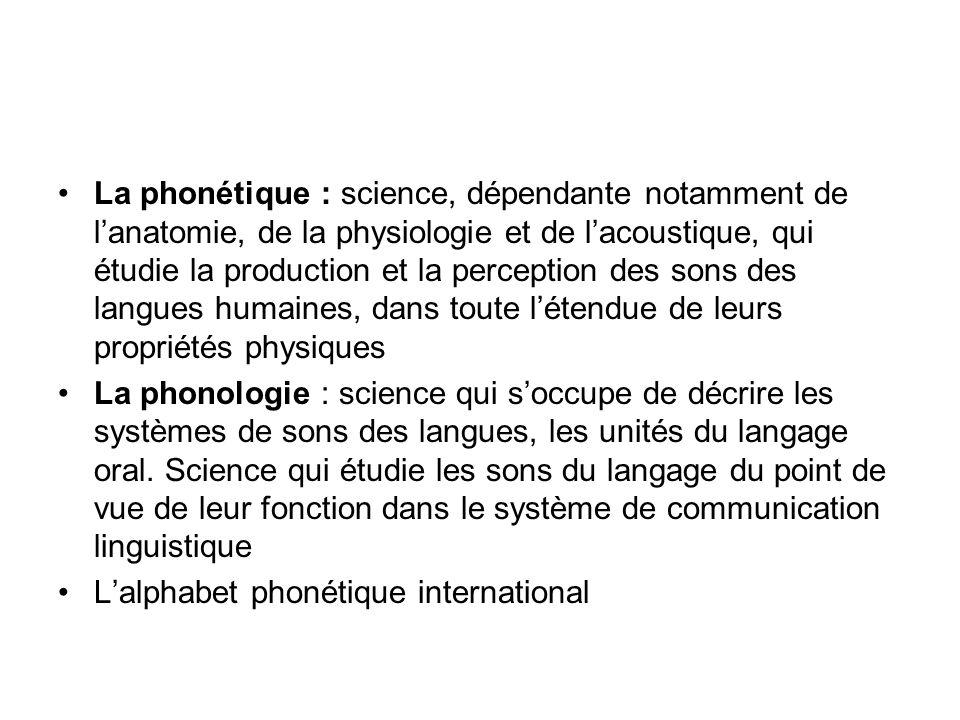 La phonétique : science, dépendante notamment de l'anatomie, de la physiologie et de l'acoustique, qui étudie la production et la perception des sons des langues humaines, dans toute l'étendue de leurs propriétés physiques