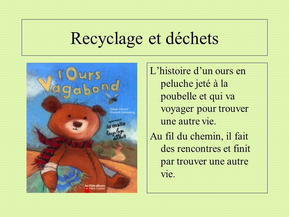 Recyclage et déchets L'histoire d'un ours en peluche jeté à la poubelle et qui va voyager pour trouver une autre vie.