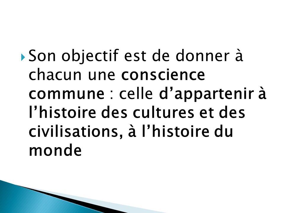 Son objectif est de donner à chacun une conscience commune : celle d'appartenir à l'histoire des cultures et des civilisations, à l'histoire du monde