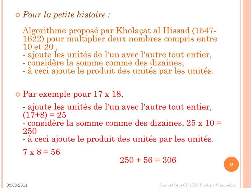 Pour la petite histoire : Algorithme proposé par Kholaçat al Hissad (1547- 1622) pour multiplier deux nombres compris entre 10 et 20 , - ajoute les unités de l un avec l autre tout entier, - considère la somme comme des dizaines, - à ceci ajoute le produit des unités par les unités.