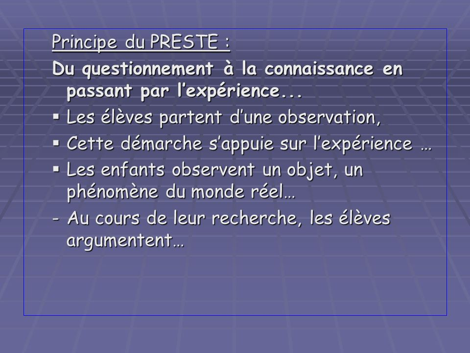 Principe du PRESTE :Du questionnement à la connaissance en passant par l'expérience... Les élèves partent d'une observation,