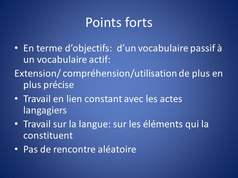 Points forts En terme d'objectifs: d'un vocabulaire passif à un vocabulaire actif: Extension/ compréhension/utilisation de plus en plus précise.