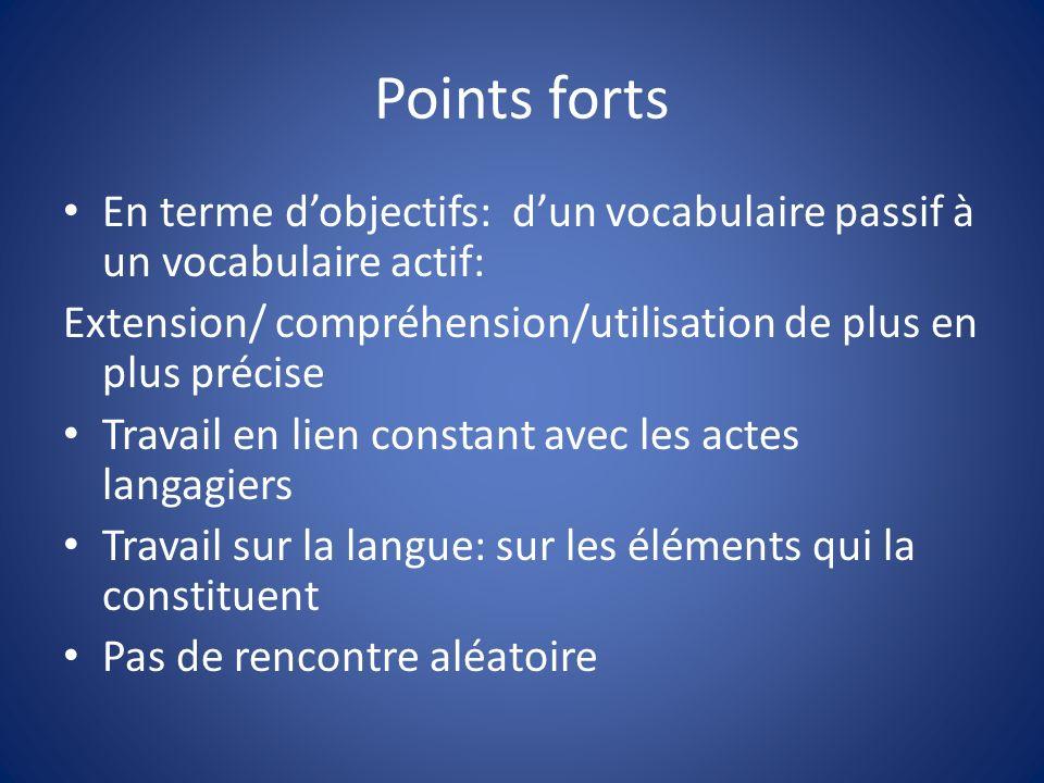 Points fortsEn terme d'objectifs: d'un vocabulaire passif à un vocabulaire actif: Extension/ compréhension/utilisation de plus en plus précise.