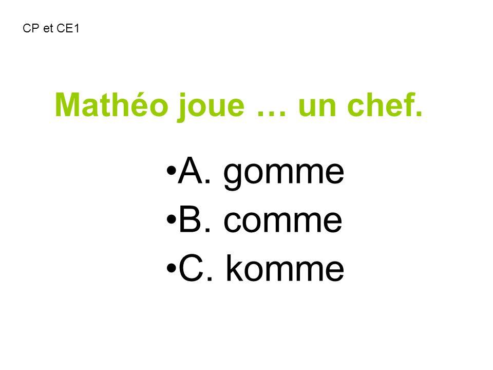 CP et CE1 Mathéo joue … un chef. A. gomme B. comme C. komme