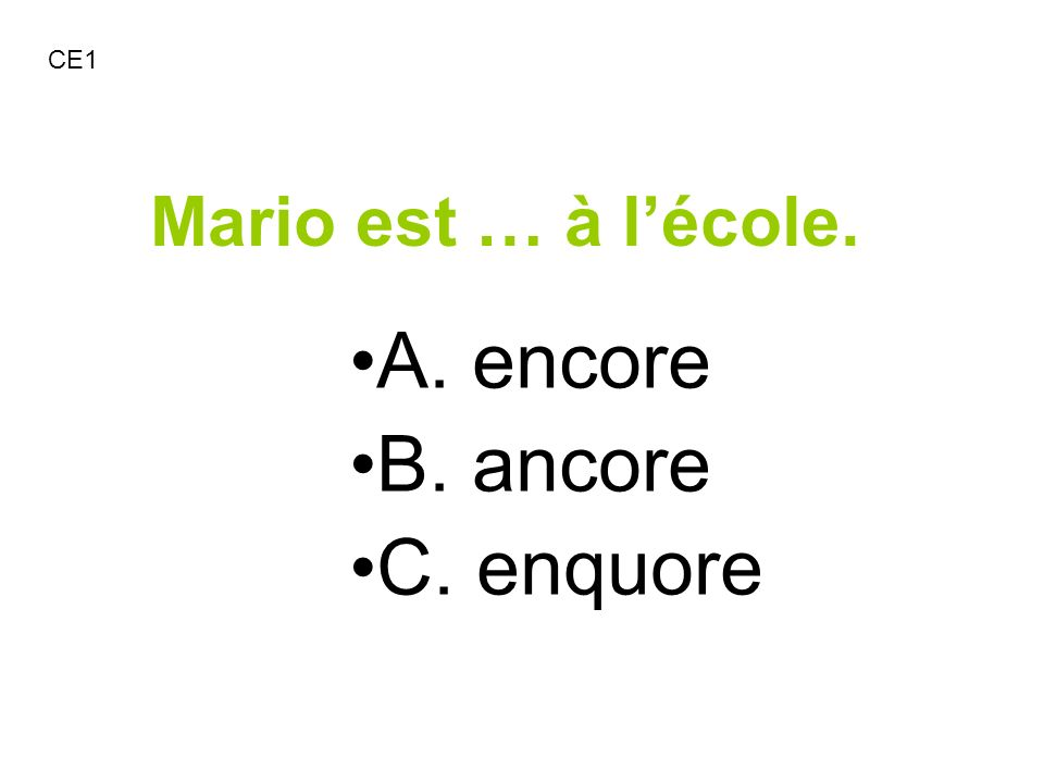 CE1 Mario est … à l'école. A. encore B. ancore C. enquore