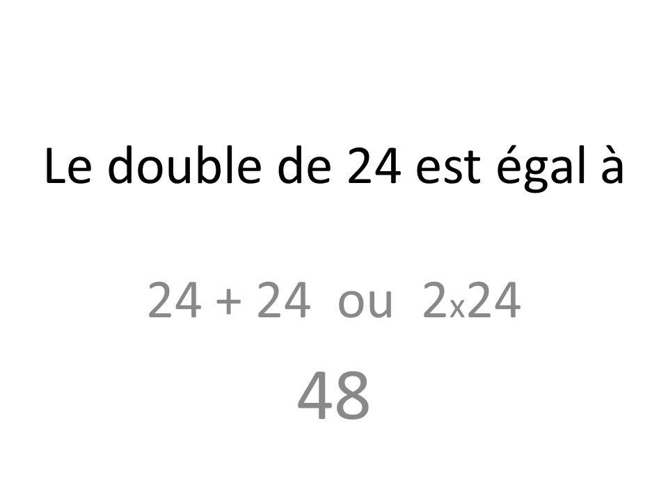 Le double de 24 est égal à 24 + 24 ou 2x24 48
