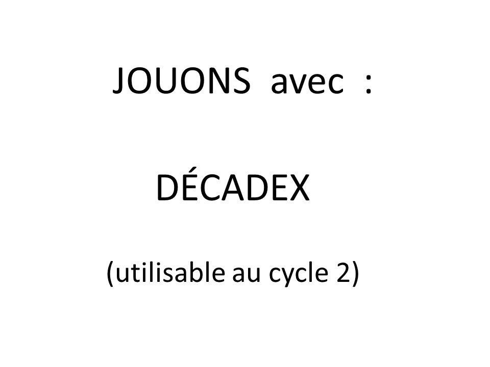JOUONS avec : DÉCADEX (utilisable au cycle 2)