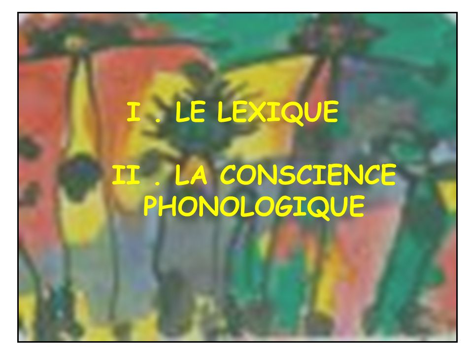 I . LE LEXIQUE II . LA CONSCIENCE PHONOLOGIQUE