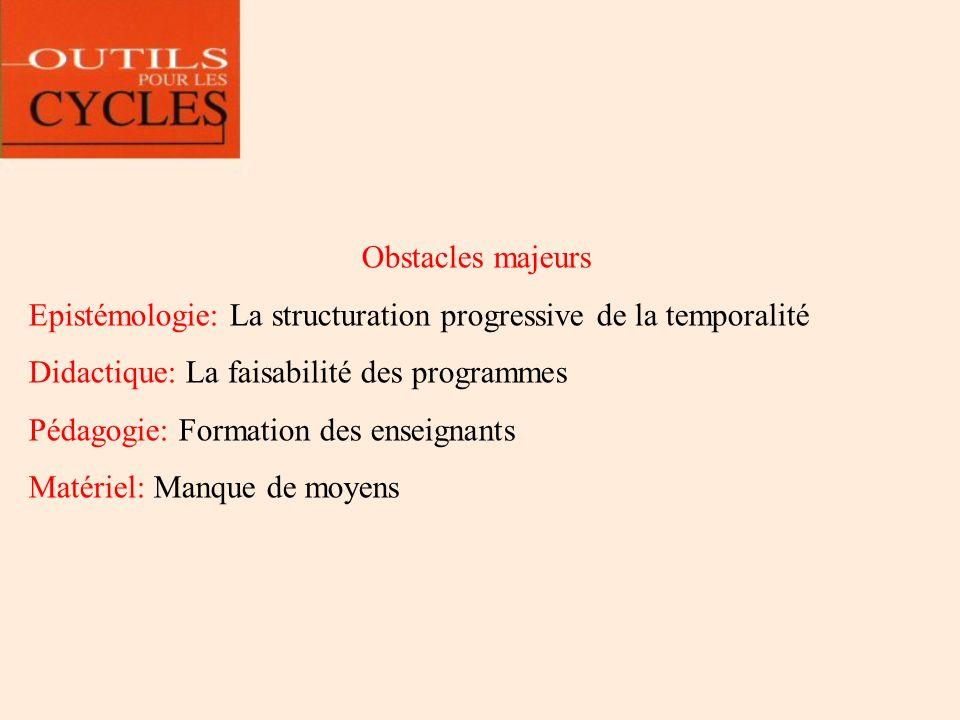 Obstacles majeurs Epistémologie: La structuration progressive de la temporalité. Didactique: La faisabilité des programmes.