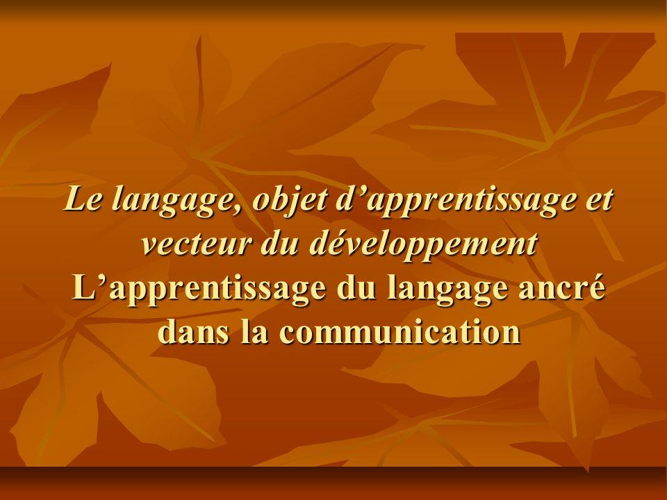 Le langage, objet d'apprentissage et vecteur du développement L'apprentissage du langage ancré dans la communication