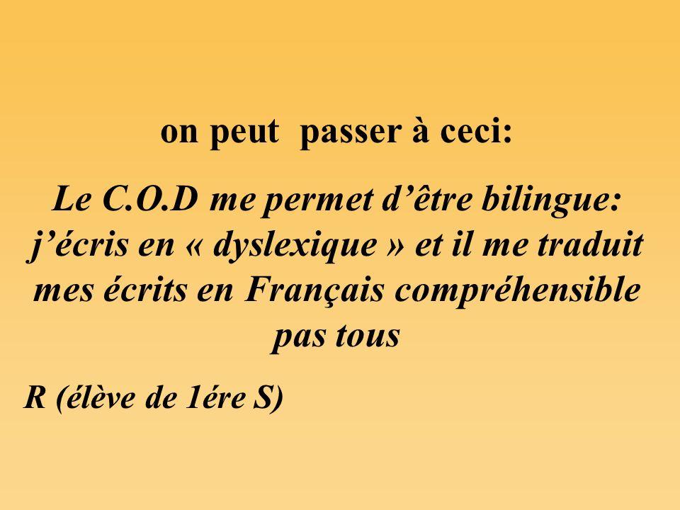 on peut passer à ceci: Le C.O.D me permet d'être bilingue: j'écris en « dyslexique » et il me traduit mes écrits en Français compréhensible pas tous.